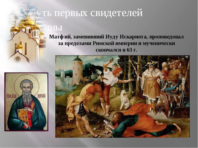 Путь первых свидетелей истины Матфий, заменивший Иуду Искариота, проповедовал...