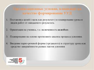 Организационные условия, влияющие на качество формирования УУД 1. Постановка