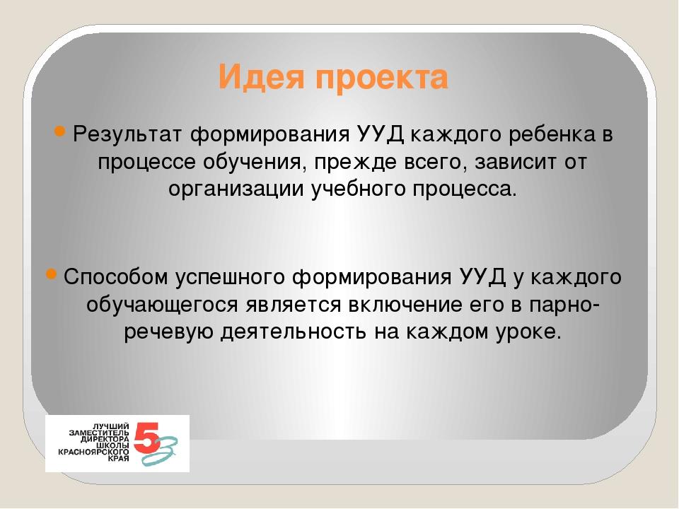 Идея проекта Результат формирования УУД каждого ребенка в процессе обучения,...
