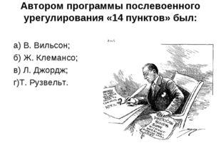 Автором программы послевоенного урегулирования «14 пунктов» был: а) В. Вильсо