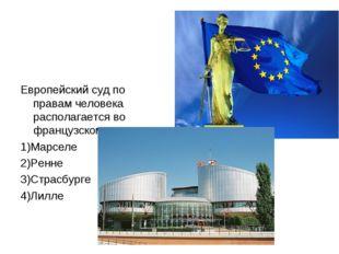 Европейский суд по правам человека располагается во французском городе 1)Марс