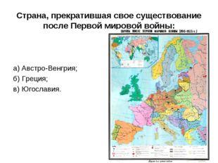Страна, прекратившая свое существование после Первой мировой войны:  а)Авст