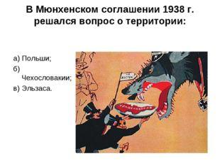 В Мюнхенском соглашении 1938 г. решался вопрос о территории: а) Польши; б) Че