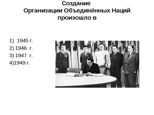Создание Организации Объединённых Наций произошло в 1945 г. 2) 1946г....