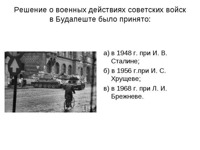 Решение о военных действиях советских войск в Будапеште было принято: а) в 19...