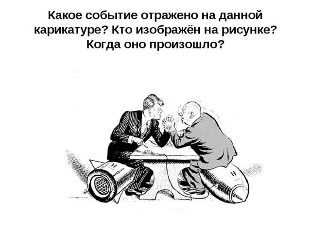 Какое событие отражено на данной карикатуре? Кто изображён на рисунке?Когда о...