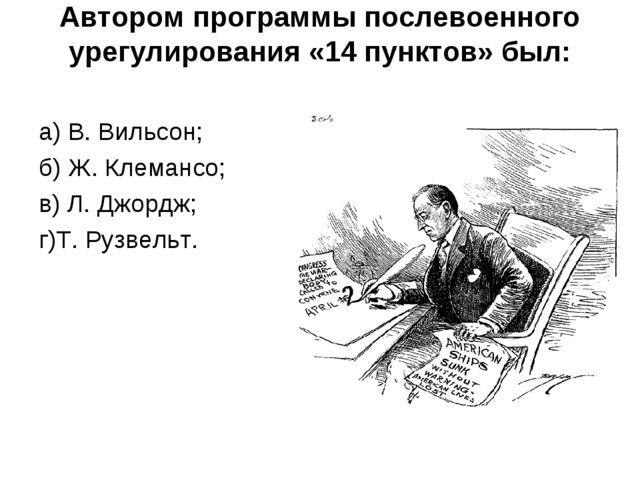 Автором программы послевоенного урегулирования «14 пунктов» был: а) В. Вильсо...