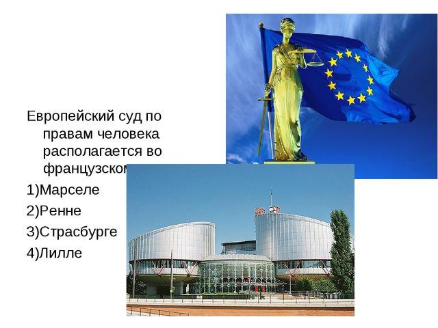 Европейский суд по правам человека располагается во французском городе 1)Марс...
