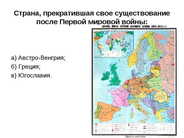 Страна, прекратившая свое существование после Первой мировой войны:  а)Авст...