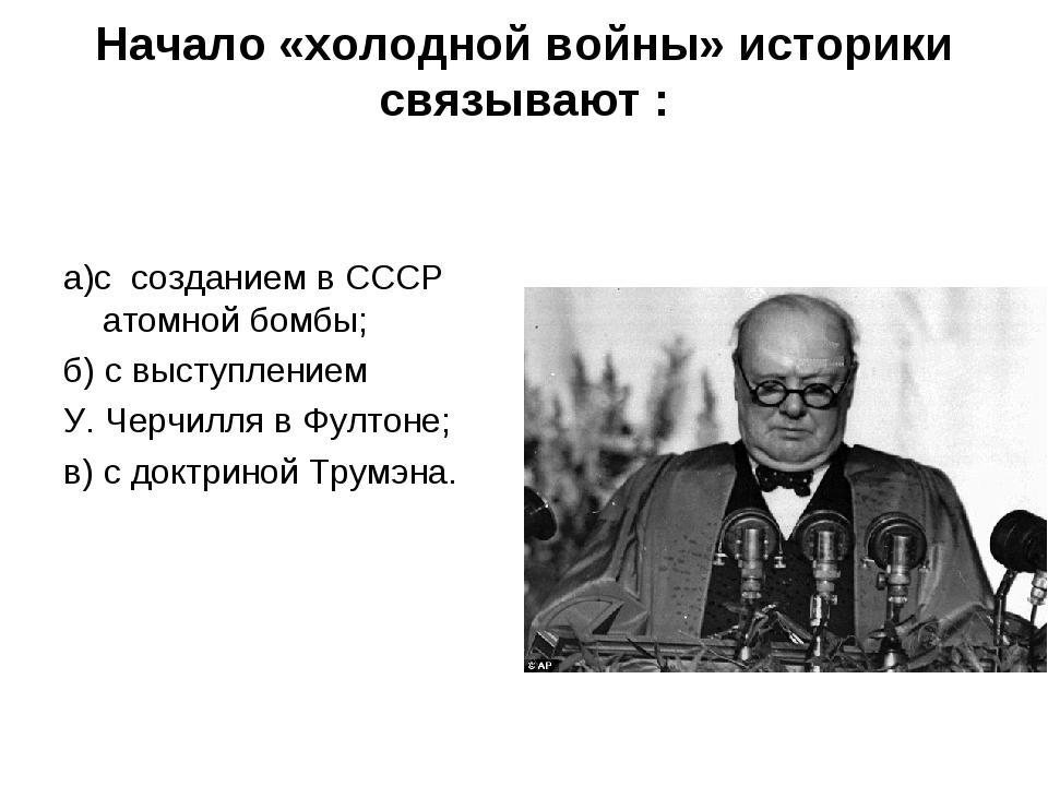 Начало «холодной войны» историки связывают : а)с созданием в СССР атомной бом...