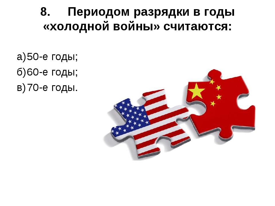 8.Периодом разрядки в годы «холодной войны» считаются: а)50-е годы; б)60-е...