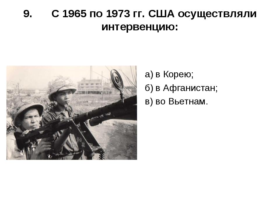 9.С 1965 по 1973 гг. США осуществляли интервенцию: а)в Корею; б)в Афганист...