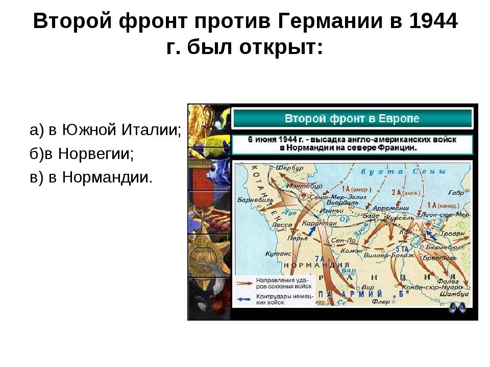 Второй фронт против Германии в 1944 г. был открыт: а) в Южной Италии; б)в Нор...