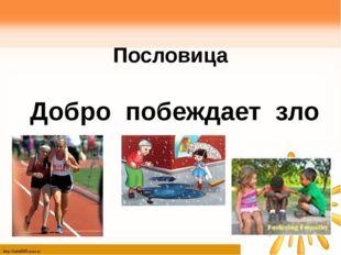 Пословица Добро побеждает зло http://linda6035.ucoz.ru/