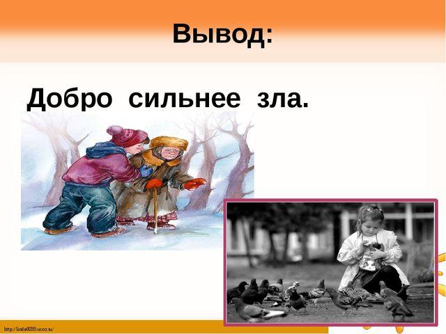 Вывод: Добро сильнее зла. http://linda6035.ucoz.ru/