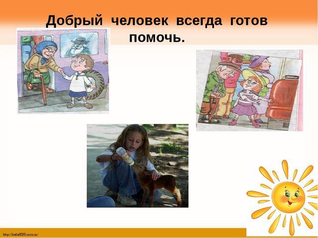 Добрый человек всегда готов помочь. http://linda6035.ucoz.ru/