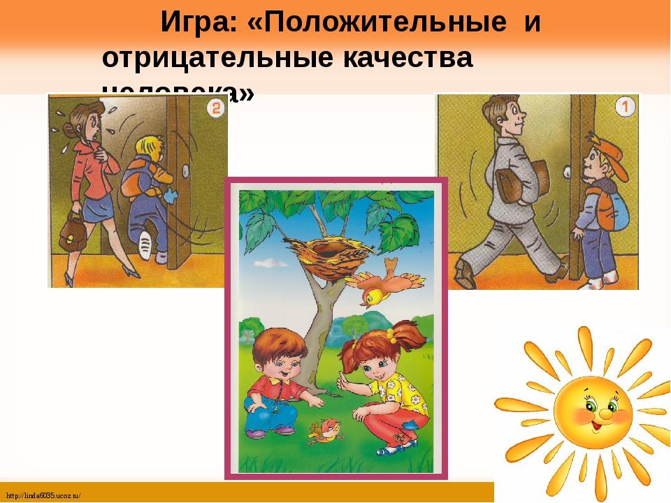 Игра: «Положительные и отрицательные качества человека» http://linda6035.uco...