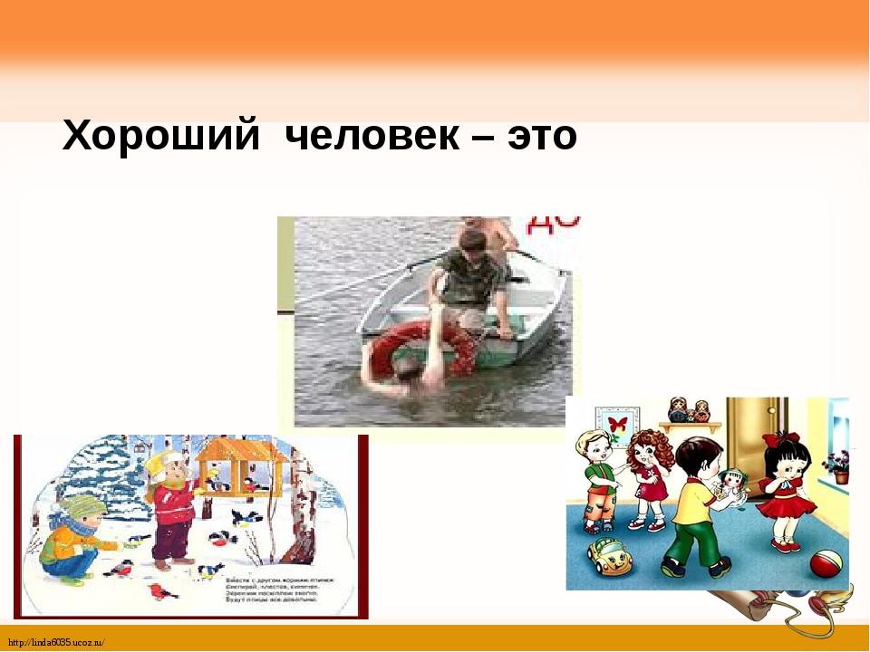 Хороший человек – это http://linda6035.ucoz.ru/