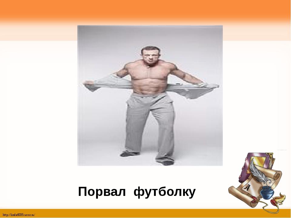 Порвал футболку http://linda6035.ucoz.ru/