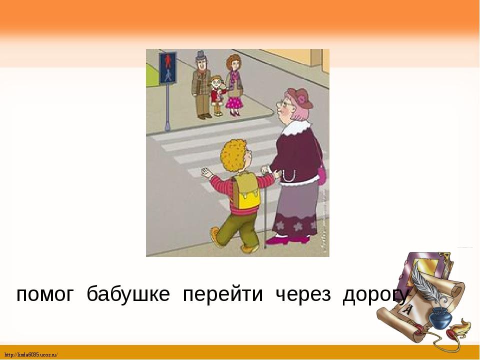 помог бабушке перейти через дорогу http://linda6035.ucoz.ru/