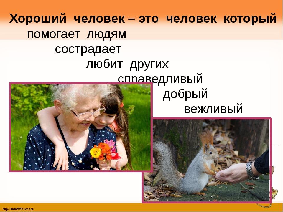 Хороший человек – это человек который помогает людям сострадает любит других...