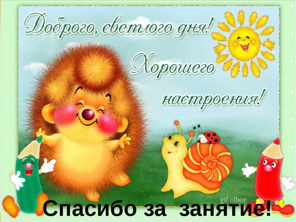 Спасибо за занятие! http://linda6035.ucoz.ru/