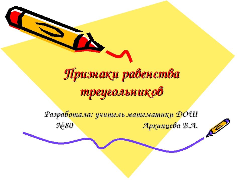 Признаки равенства треугольников Разработала: учитель математики ДОШ № 80 Арх...