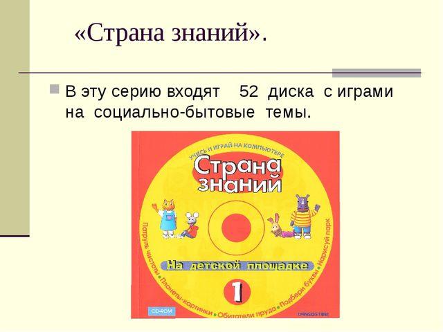 «Страна знаний». В эту серию входят 52 диска с играми на социально-бытовые т...