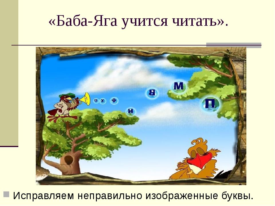 «Баба-Яга учится читать». Исправляем неправильно изображенные буквы.