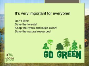 It's very important for everyone! Don't litter! Save the forests! Keep the r