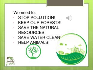 We need to: STOP POLLUTION! KEEP OUR FORESTS! SAVE THE NATURAL RESOURCES! SAV