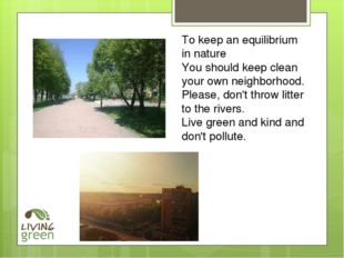 To keep an equilibrium in nature You should keep clean your own neighborhood.