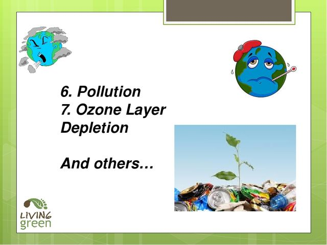 6. Pollution 7. Ozone Layer Depletion And others…