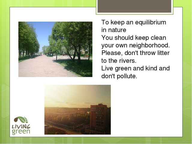 To keep an equilibrium in nature You should keep clean your own neighborhood....