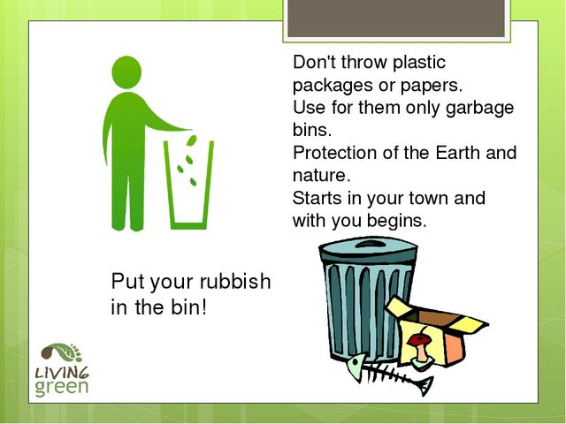 Don't throw plastic packages or papers. Use for them only garbage bins. Prote...