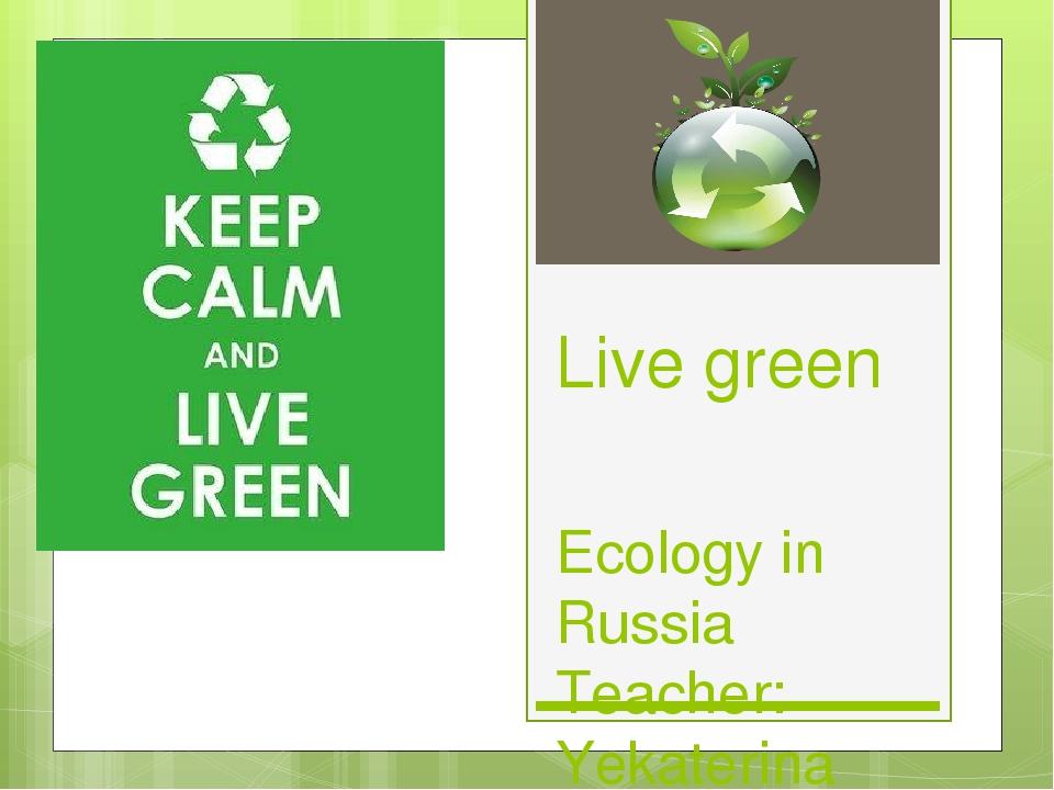 Live green Ecology in Russia Teacher: Yekaterina Filippova
