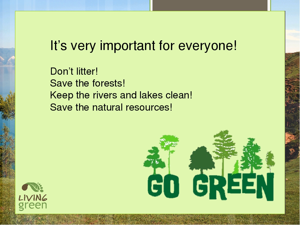 It's very important for everyone! Don't litter! Save the forests! Keep the r...