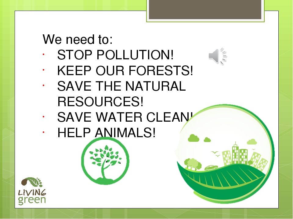 We need to: STOP POLLUTION! KEEP OUR FORESTS! SAVE THE NATURAL RESOURCES! SAV...
