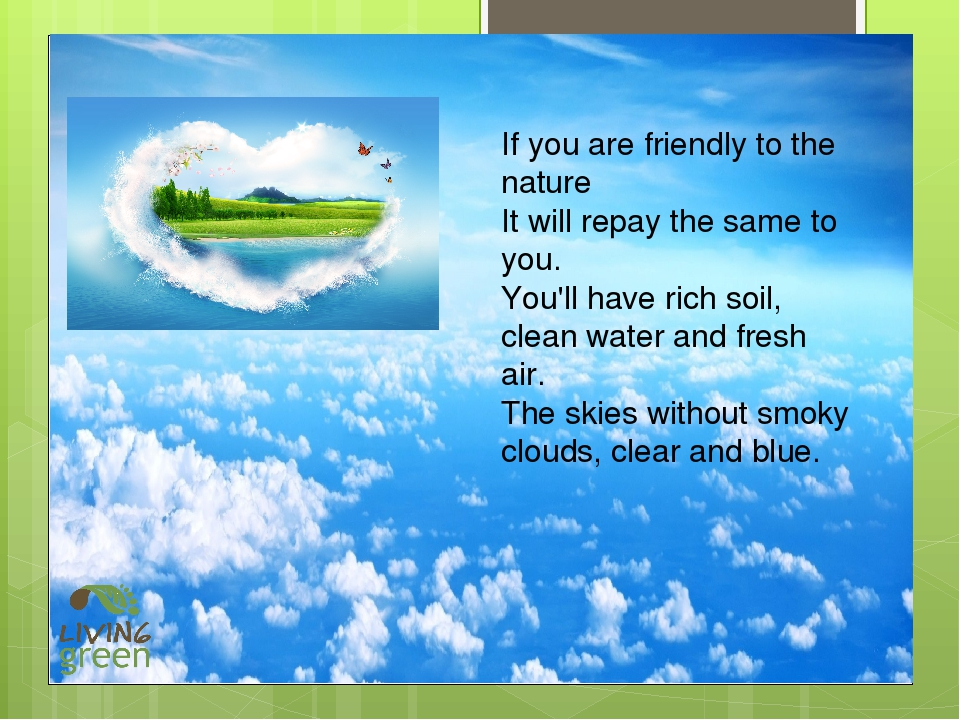 If you are friendly to the nature It will repay the same to you. You'll have...