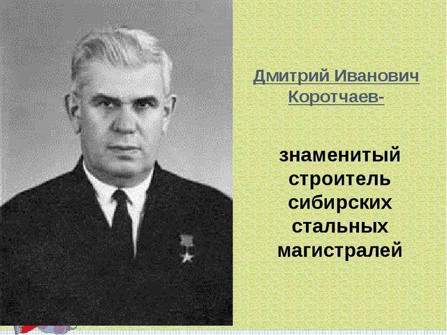 Дмитрий Иванович Коротчаев- знаменитый строитель сибирских стальных магистралей