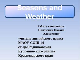 Seasons and Weather Работу выполнила: Полозенко Оксана Алексеевна учитель анг