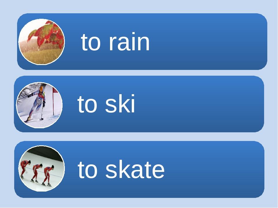 to skate to skate to ski to rain
