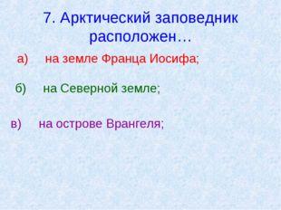 7. Арктический заповедник расположен… а)на земле Франца Иосифа; б)на Северн