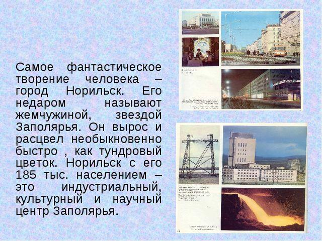 Самое фантастическое творение человека –город Норильск. Его недаром называют...