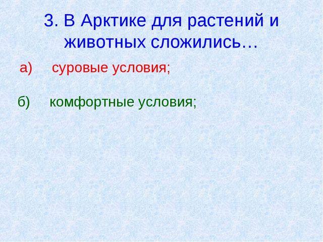 3. В Арктике для растений и животных сложились… а)суровые условия; б)комфор...