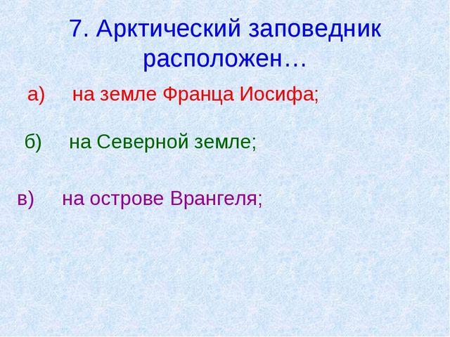 7. Арктический заповедник расположен… а)на земле Франца Иосифа; б)на Северн...