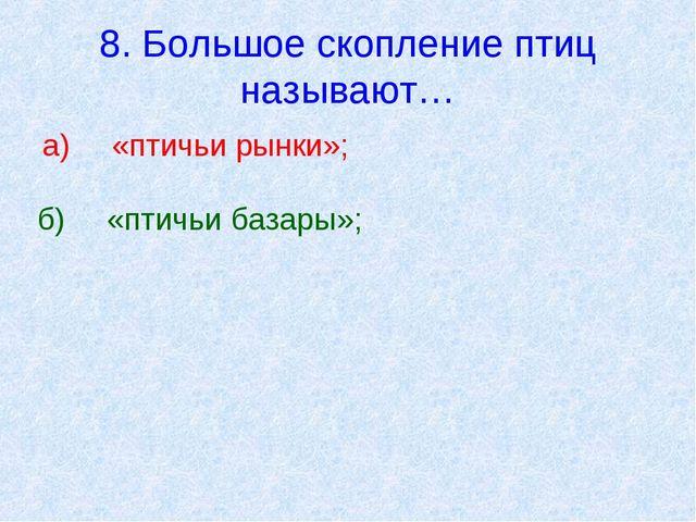 8. Большое скопление птиц называют… а)«птичьи рынки»; б)«птичьи базары»;