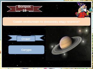 Самая необычная по внешнему виду планета? Вопрос 15 Ответ Сатурн
