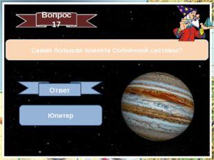 Вопрос 17 Самая большая планета Солнечной системы? Ответ Юпитер