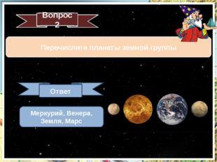 Вопрос 2 Перечислите планеты земной группы Ответ Меркурий, Венера, Земля, Марс
